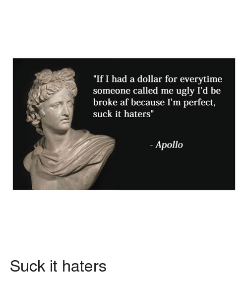 "Broke AF: ""If I had a dollar for everytime  someone called me ugly I'd be  broke af because I'm perfect,  suck it haters""  Apollo Suck it haters"