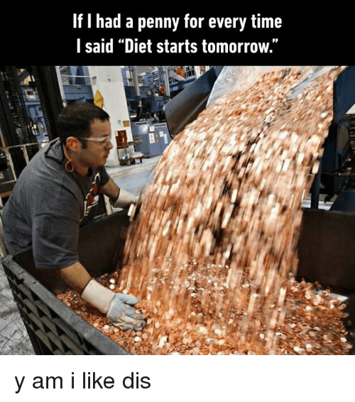 """Dank, Time, and Tomorrow: If I had a penny for every time  l said """"Diet starts tomorrow."""" y am i like dis"""