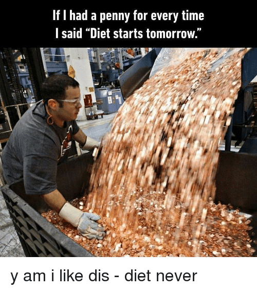 "Memes, Time, and Tomorrow: If I had a penny for every time  l said ""Diet starts tomorrow."" y am i like dis - diet never"