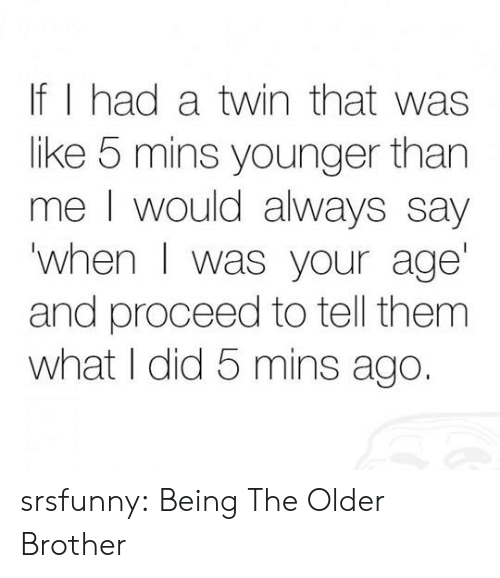 Tumblr, Blog, and Http: If I had a twin that was  like 5 mins younger than  me I would always say  when I was your age  and proceed to tell them  what I did 5 mins ago. srsfunny:  Being The Older Brother