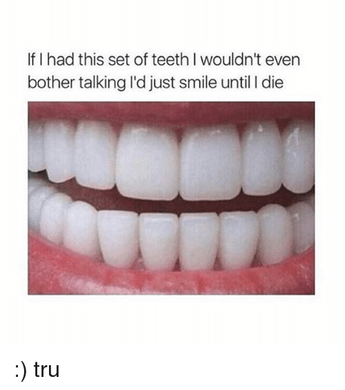 L Dies: If I had this set of teeth l wouldn't even  bother talkingld just smile until l die :) tru
