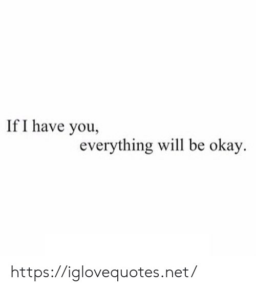 Everything Will: If I have you,  everything will be okay. https://iglovequotes.net/