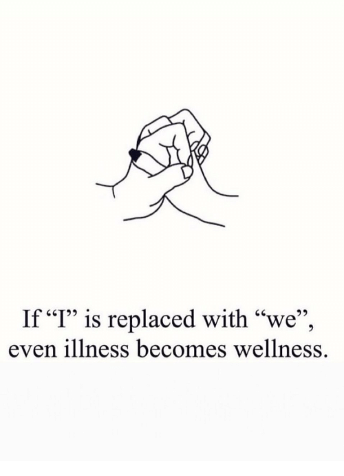 "Illness, Wellness, and With: If ""I"" is replaced with ""we"",  even illness becomes wellness."