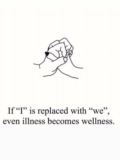 """Illness, Wellness, and With: If """"I"""" is replaced with """"we"""",  even illness becomes wellness."""