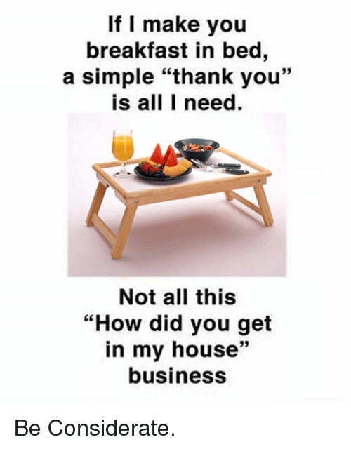 "Breakfast In Bed: If I make you  breakfast in bed,  a simple ""thank you""  is all I need  Not all this  ""How did you get  in my house""  business  39 <p>Be Considerate.</p>"