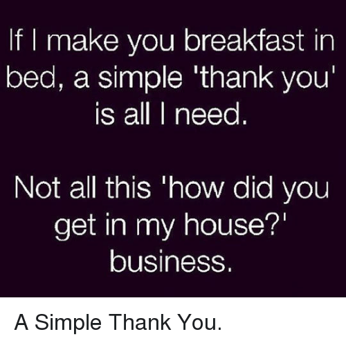 Breakfast In Bed: If I make you breakfast in  bed, a simple 'thank you  is all I need  Not all this 'how did you  get in my house?'  business. <p>A Simple Thank You.</p>