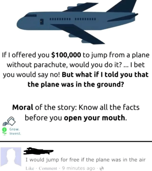 moral: If I offered you $100,000 to jump from a plar  without parachute, would you do it?... I bet  you would say no! But what if I told you that  the plane was in the ground?  Moral of the story: Know all the facts  before you open your mouth  Grow  Invest  I would jump for free if the plane was in the air  Like Comment 9 minutes ago