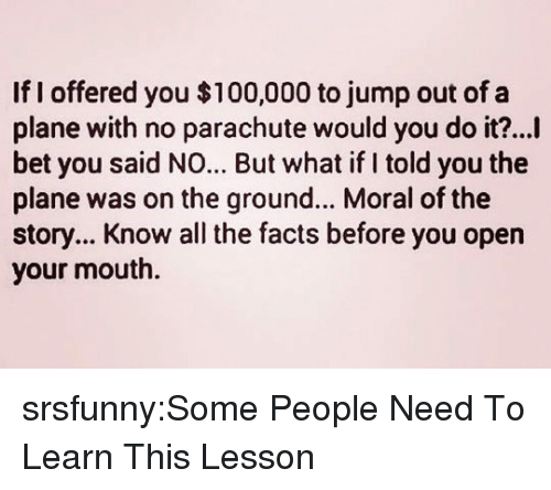 Anaconda, Facts, and I Bet: If I offered you $100,000 to jump out of a  plane with no parachute would you do it?...I  bet you said NO... But what if I told you the  plane was on the ground... Moral of the  story... Know all the facts before you opern  your mouth. srsfunny:Some People Need To Learn This Lesson