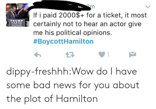 Bad, News, and Target: If i paid 2000$+ for a ticket, it most  certainly not to hear an actor give  me his political opinions.  #BoycottHamilton  TRUMP dippy-freshhh:Wow do I have some bad news for you about the plot of Hamilton