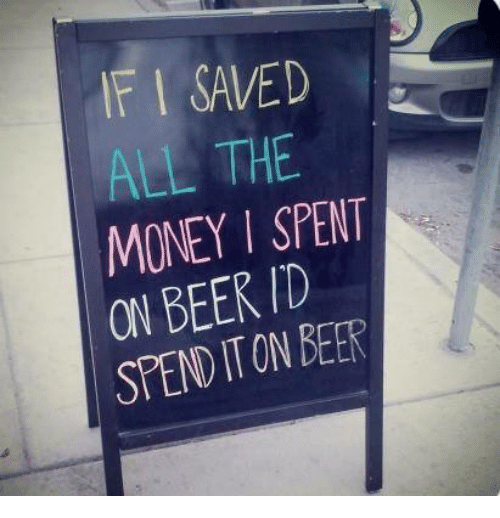 Beer, Dank, and Money: IF I SAVED  ALL THE  MONEY I SPENT  ON BEER ID  SPEND IT ON BEER