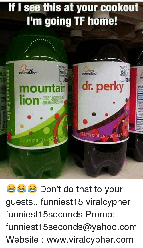 literate: If I see this at your cookout  I'm going TF home!  :  0  essentials  190  150  essentials  mountain dr. perky  lion.  2UITER (2 0T 36 FLO2676  2 LITER (2 0136 😂😂😂 Don't do that to your guests.. funniest15 viralcypher funniest15seconds Promo: funniest15seconds@yahoo.com Website : www.viralcypher.com