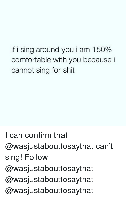 Comfortable, Memes, and Shit: if i sing around you i am 150%  comfortable with you because i  cannot sing for shit I can confirm that @wasjustabouttosaythat can't sing! Follow @wasjustabouttosaythat @wasjustabouttosaythat @wasjustabouttosaythat