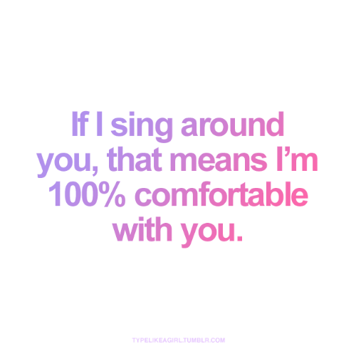 Comfortable, Tumblr, and Com: If I sing around  you, that means l'm  100% comfortable  with you.  TYPELIKEAGIRL.TUMBLR.COM