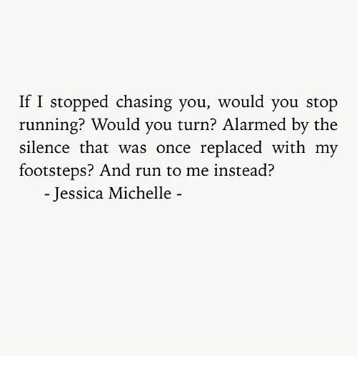 Alarmed: If I stopped chasing you, would you stop  running? Would you turn? Alarmed by the  silence that was once replaced with my  footsteps? And run to me instead?  - Jessica Michelle -