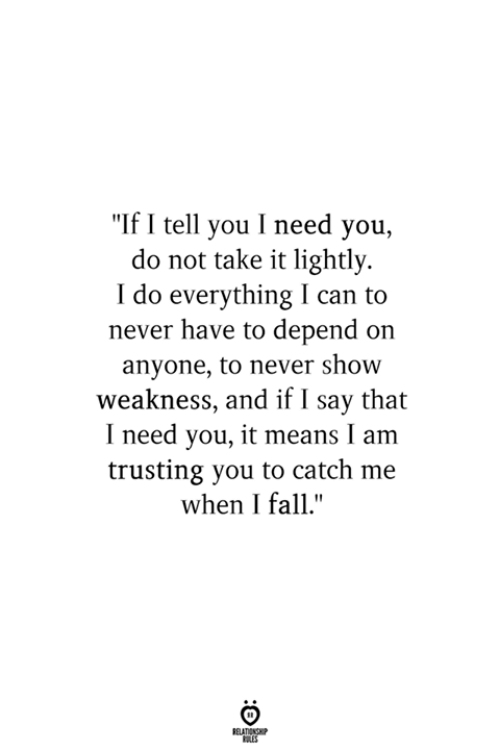 "Fall, Never, and Can: ""If I tell you I need you,  do not take it lightly  I do everything I can to  never have to depend on  anyone, to never show  weakness, and if I say that  I need you, it means I am  trusting you to catch me  when I fall."""