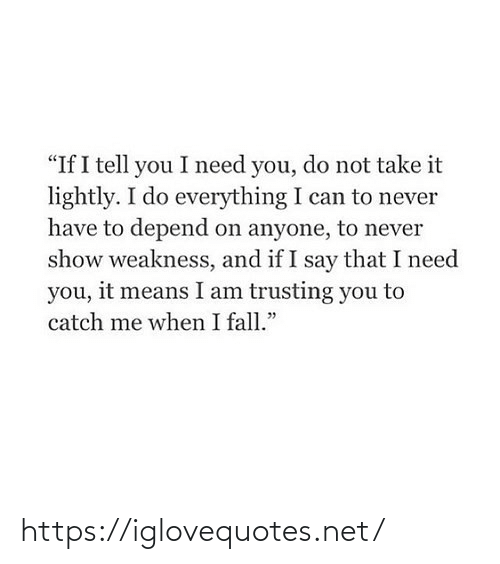 "Take It: ""If I tell you I need you, do not take it  lightly. I do everything I can to never  have to depend on anyone, to never  show weakness, and if I say that I need  you, it means I am trusting you to  catch me when I fall."" https://iglovequotes.net/"