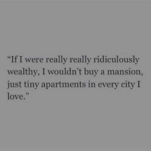 "Love, Tiny, and City: ""If I were really really ridiculously  wealthy, I wouldn't buy a mansion,  just tiny apartments in every city I  love.""  95"