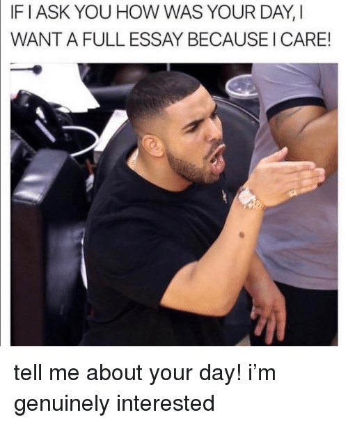 How, Day, and You: IF IASK YOU HOW WAS YOUR DAY, I  WANT A FULL ESSAY BECAUSE I CARE! tell me about your day! i'm genuinely interested