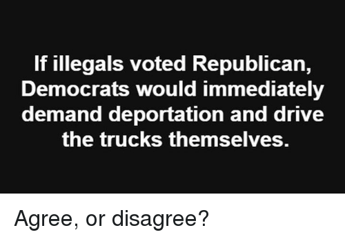 Deportation: If illegals voted Republican,  Democrats would immediately  demand deportation and drive  the trucks themselves. Agree, or disagree?