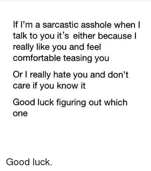 Sarcasting: If I'm a sarcastic asshole when I  talk to you it's either because  I  really like you and feel  comfortable teasing you  Or l really hate you and don't  care if you know it  Good luck figuring out which  One Good luck.