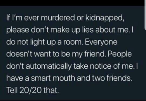 Dank, Friends, and 🤖: If I'm ever murdered or kidnapped,  please don't make up lies about me. I  do not light up a room. Everyone  doesn't want to be my friend. People  don't automatically take notice of me. I  have a smart mouth and two friends.  Tell 20/20 that.