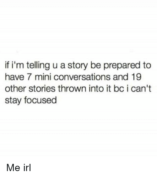 miny: if i'm telling u a story be prepared to  have 7 mini conversations and 19  other stories thrown into it bc i can't  stay focused Me irl