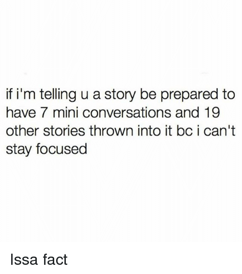 miny: if i'm telling u a story be prepared to  have 7 mini conversations and 19  other stories thrown into it bc i can't  stay focused Issa fact