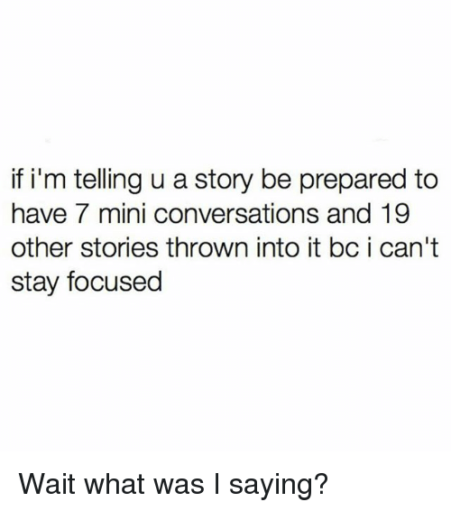 miny: if i'm telling u a story be prepared to  have 7 mini conversations and 19  other stories thrown into it bc i can't  stay focused Wait what was I saying?