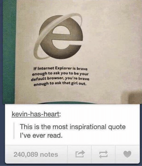 Dank, Internet, and Brave: If Internet Explorer is brave  enough to ask you to be your  default browser, you're brave  enough to ask that girl out.  kevin-has-heart:  This is the most inspirational quote  I've ever read  240,089 notes