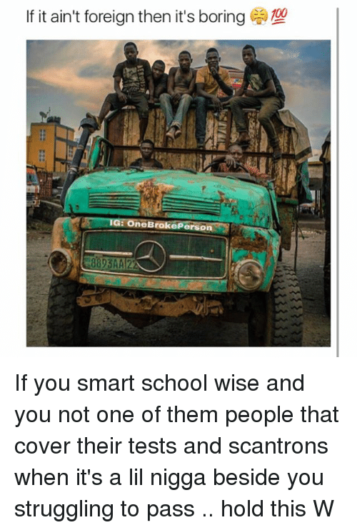 You Smart: If it ain't foreign then it's boring  IGE OneBrokePerson If you smart school wise and you not one of them people that cover their tests and scantrons when it's a lil nigga beside you struggling to pass .. hold this W