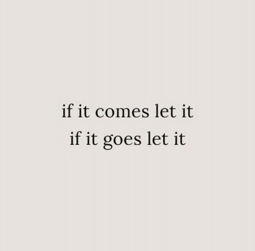 Let, Comes, and Goes: if it comes let it  if it goes let it