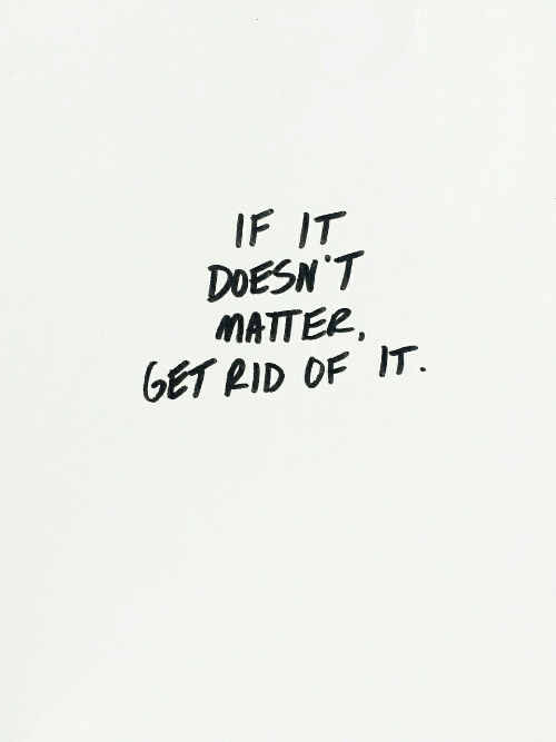 Get, Matter, and Rid: IF IT  DDESN T  MATTER  GET RID OF IT.