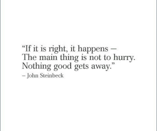 """Good, John Steinbeck, and Thing: """"If it is right, it happens -  The main thing is not to hurry.  Nothing good gets away.  73  John Steinbeck"""
