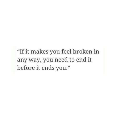 """You, Feel, and End: """"If it makes you feel broken in  any way, you need to end it  before it ends you."""""""