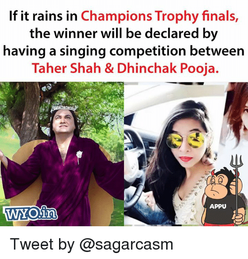 champions trophy: If it rains in Champions Trophy finals  the winner will be declared by  having a singing competition between  Taher Shah & Dhinchak Pooja.  APPU Tweet by @sagarcasm
