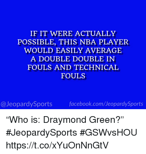 "Draymond Green, Nba, and Sports: IF IT WERE ACTUALLY  POSSIBLE, THIS NBA PLAYER  WOULD EASILY AVERAGE  A DOUBLE DOUBLE IN  FOULS AND TECHNICAL  FOULS  @JeopardySportsfacebook.com/JeopardySports ""Who is: Draymond Green?"" #JeopardySports #GSWvsHOU https://t.co/xYuOnNnGtV"