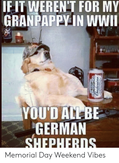 Memorial: IF IT WEREN'T FOR MY  GRANPAPPY IN WWII  YOU'D ALL BE  GERMAN  SHEPHERDS Memorial Day Weekend Vibes