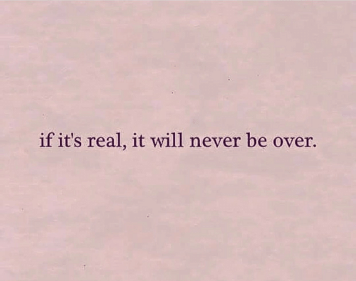 its real: if it's real, it will never be over.