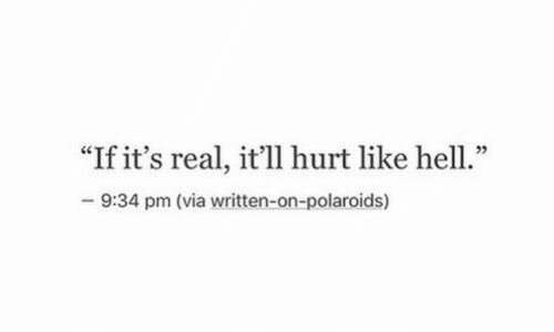 """Hell, Via, and Real: """"If it's real, it'll hurt like hell.""""  -9:34 pm (via written-on-polaroids)"""