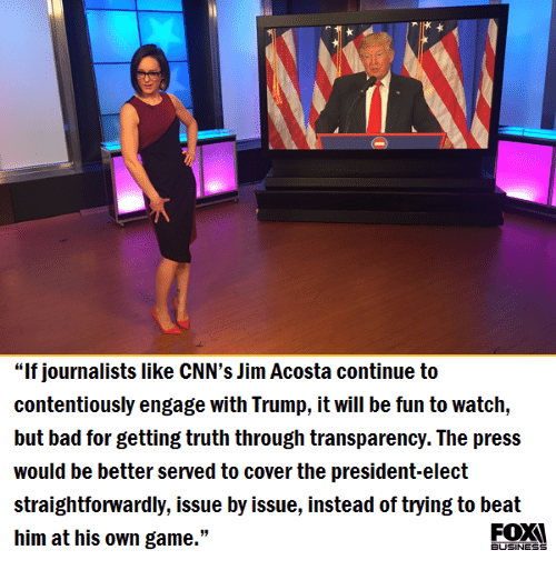 """Straightforwardness: """"If journalists like CNN's Jim Acosta continue to  contentiously engage with Trump, it will be fun to watch,  but bad for getting truth through transparency. The press  would be better served to cover the president-elect  straightforwardly, issue by issue, instead of trying to beat  him at his own game.""""  BUSINESS"""
