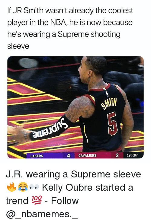 J.R. Smith, Los Angeles Lakers, and Memes: If JR Smith wasn't already the coolest  player in the NBA, he is now because  he's wearing a Supreme shooting  sleeve  LAKERS  4 CAVALIERS  2 1st Qtr J.R. wearing a Supreme sleeve 🔥😂👀 Kelly Oubre started a trend 💯 - Follow @_nbamemes._