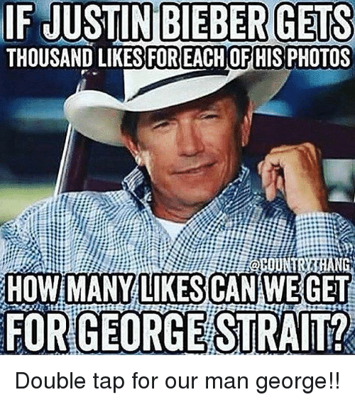 Justin Bieber, Memes, and 🤖: IF JUSTIN BIEBER GETS  THOUSAND LIKES FOR EACHOFHIS PHOTOS  HOWIMANY LIKESICAN WE GET  FORIGEORGE STRAIT? Double tap for our man george!!
