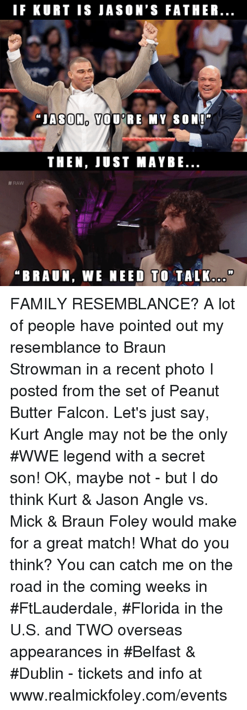 """resemblance: IF KURT IS JASON'S FATHER  """"JASON YOU RE MY SON""""  THEN, JUST MAYBE  #RAW  BRAUN, WE NEED TO TALK.o"""" FAMILY RESEMBLANCE?  A lot of people have pointed out my resemblance to Braun Strowman in a recent photo I posted from the set of Peanut Butter Falcon.  Let's just say, Kurt Angle may not be the only #WWE legend with a secret son!  OK, maybe not - but I do think Kurt & Jason Angle vs. Mick & Braun Foley would make for a great match!  What do you think?  You can catch me on the road in the coming weeks in #FtLauderdale, #Florida in the U.S. and TWO overseas appearances in #Belfast & #Dublin - tickets and info at www.realmickfoley.com/events"""