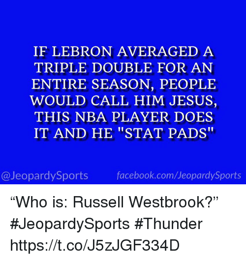 """Facebook, Jesus, and Nba: IF LEBRON AVERAGED A  TRIPLE DOUBLE FOR AN  ENTIRE SEASON, PEOPLE  WOULD CALL HIM JESUS,  THIS NBA PLAYER DOES  IT AND HE """"STAT PADS""""  @JeopardySports facebook.com/JeopardySports """"Who is: Russell Westbrook?"""" #JeopardySports #Thunder https://t.co/J5zJGF334D"""
