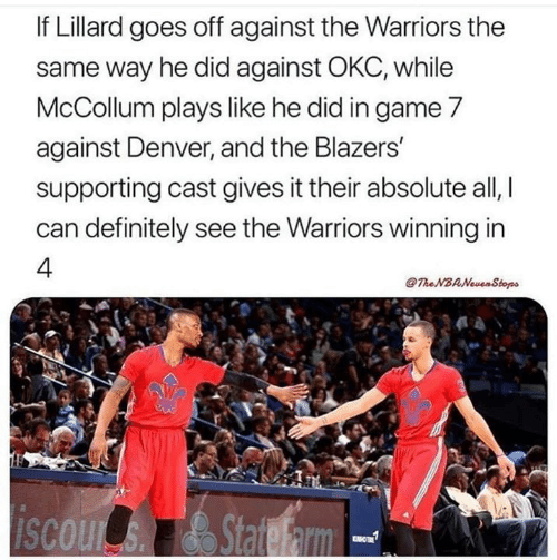 the warriors: If Lillard goes off against the Warriors the  same way he did against OKC, while  McCollum plays like he did in game 7  against Denver, and the Blazers  supporting cast gives it their absolute all,  can definitely see the Warriors winning in  4.