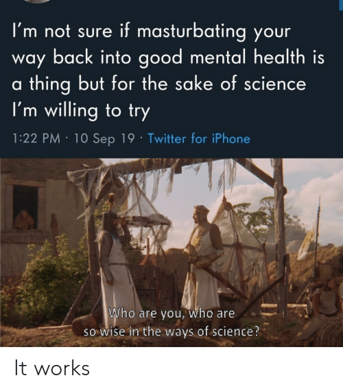 Iphone, Twitter, and Good: if masturbating your  I'm not sure  way back into good mental health is  thing but for the sake of science  I'm willing to try  al  1:22 PM 10 Sep 19 Twitter for iPhone  Who are you, who are  so wise in the ways of science? It works