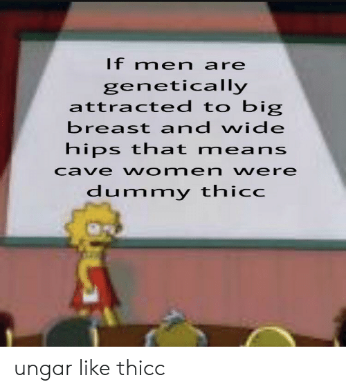 breast: If men are  genetically  attracted to big  breast and wide  hips that means  cave women vere  dummy thicc ungar like thicc