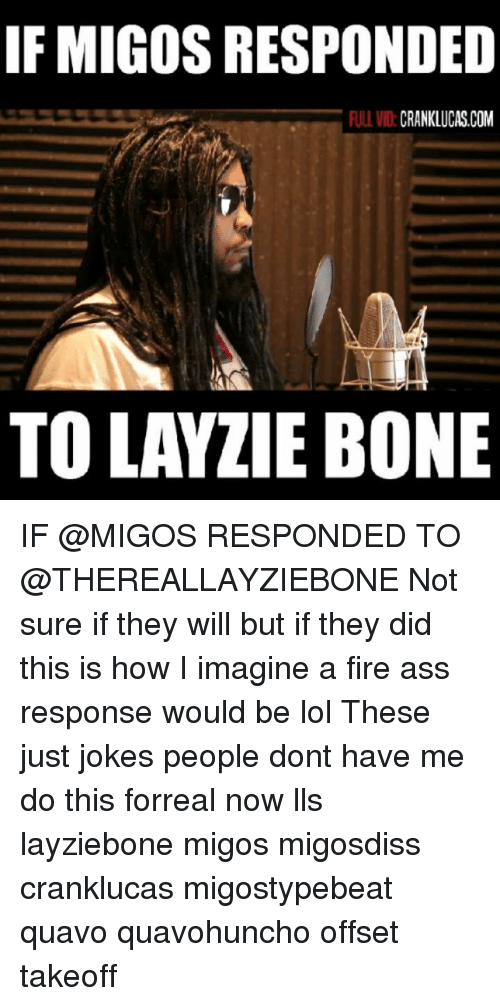 lls: IF MIGOS RESPONDED  ULL VID:CRANKLUCAS.COM  TO LAYZIE BONE IF @MIGOS RESPONDED TO @THEREALLAYZIEBONE Not sure if they will but if they did this is how I imagine a fire ass response would be lol These just jokes people dont have me do this forreal now lls layziebone migos migosdiss cranklucas migostypebeat quavo quavohuncho offset takeoff