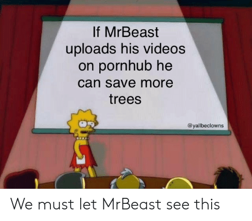 Pornhub: If MrBeast  uploads his videos  on pornhub he  can save more  trees  @yallbeclowns We must let MrBeast see this