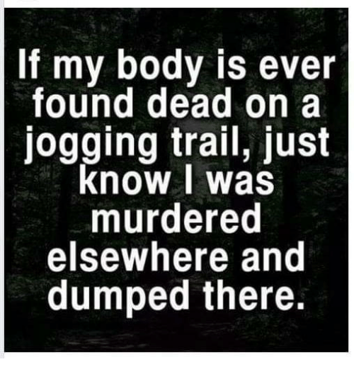 Elsewhere: If my body is ever  found dead on a  jogging trail, just  know I was  murdered  elsewhere and  dumped there.